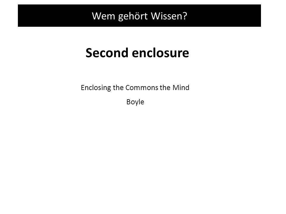 Wem gehört Wissen Second enclosure Enclosing the Commons the Mind Boyle