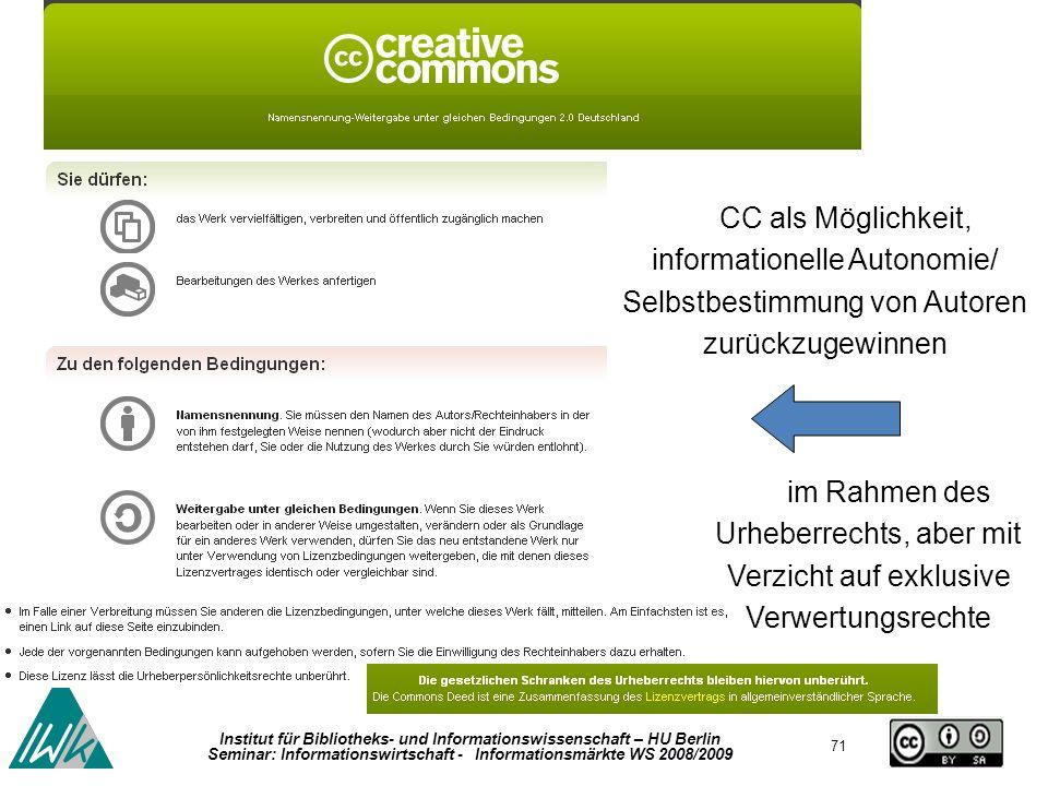71 Institut für Bibliotheks- und Informationswissenschaft – HU Berlin Seminar: Informationswirtschaft - Informationsmärkte WS 2008/2009 CC als Möglichkeit, informationelle Autonomie/ Selbstbestimmung von Autoren zurückzugewinnen im Rahmen des Urheberrechts, aber mit Verzicht auf exklusive Verwertungsrechte