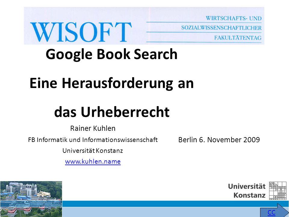 Rainer Kuhlen FB Informatik und Informationswissenschaft Universität Konstanz www.kuhlen.name CC Google Book Search Eine Herausforderung an das Urheberrecht Berlin 6.