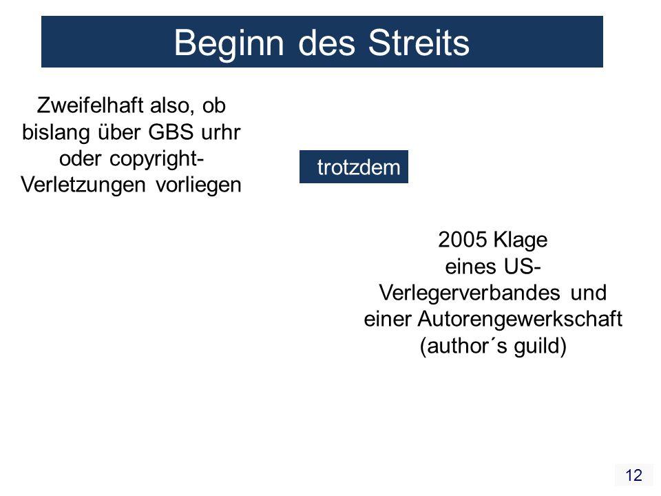 12 Beginn des Streits Zweifelhaft also, ob bislang über GBS urhr oder copyright- Verletzungen vorliegen trotzdem 2005 Klage eines US- Verlegerverbandes und einer Autorengewerkschaft (author´s guild)