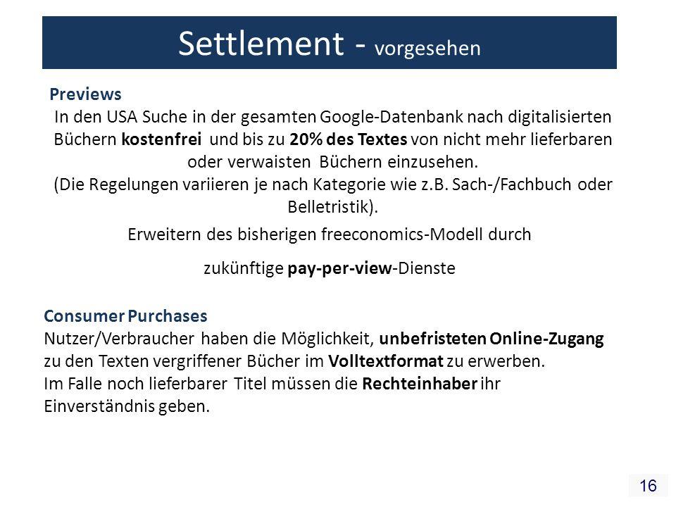 16 Settlement - vorgesehen Erweitern des bisherigen freeconomics-Modell durch zukünftige pay-per-view-Dienste Previews In den USA Suche in der gesamten Google-Datenbank nach digitalisierten Büchern kostenfrei und bis zu 20% des Textes von nicht mehr lieferbaren oder verwaisten Büchern einzusehen.