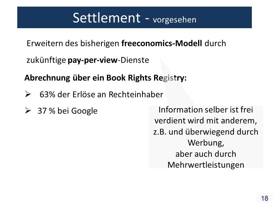 18 Erweitern des bisherigen freeconomics-Modell durch zukünftige pay-per-view-Dienste Abrechnung über ein Book Rights Registry: 63% der Erlöse an Rechteinhaber 37 % bei Google Settlement - vorgesehen Information selber ist frei verdient wird mit anderem, z.B.