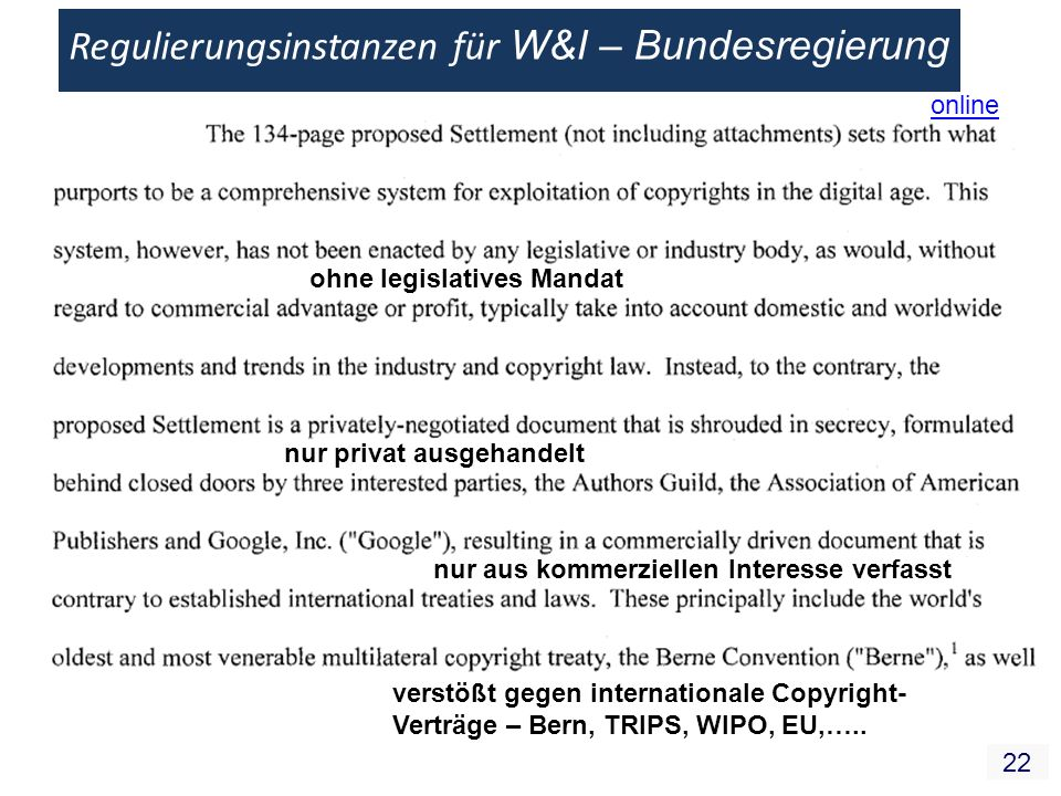 22 Regulierungsinstanzen für W&I – Bundesregierung ohne legislatives Mandat nur privat ausgehandelt nur aus kommerziellen Interesse verfasst verstößt gegen internationale Copyright- Verträge – Bern, TRIPS, WIPO, EU,…..