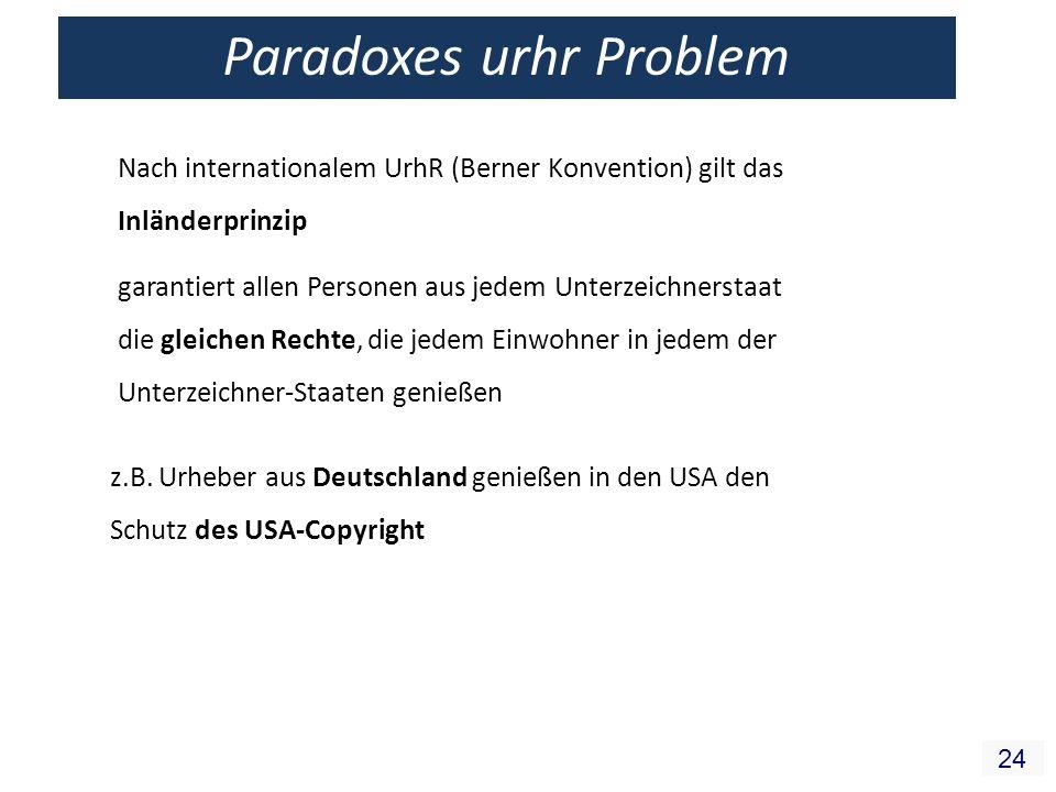 24 Paradoxes urhr Problem Nach internationalem UrhR (Berner Konvention) gilt das Inländerprinzip garantiert allen Personen aus jedem Unterzeichnerstaa