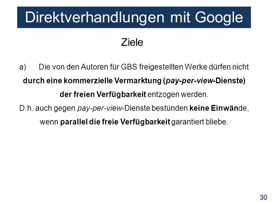 30 Direktverhandlungen mit Google Ziele a) Die von den Autoren für GBS freigestellten Werke dürfen nicht durch eine kommerzielle Vermarktung (pay-per-view-Dienste) der freien Verfügbarkeit entzogen werden.