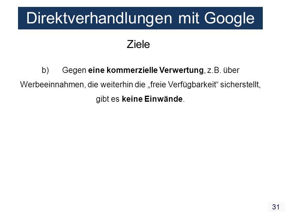 31 Direktverhandlungen mit Google Ziele b) Gegen eine kommerzielle Verwertung, z.B. über Werbeeinnahmen, die weiterhin die freie Verfügbarkeit sichers