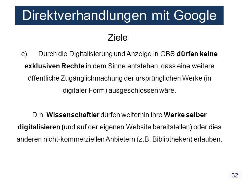 32 Direktverhandlungen mit Google Ziele c) Durch die Digitalisierung und Anzeige in GBS dürfen keine exklusiven Rechte in dem Sinne entstehen, dass eine weitere öffentliche Zugänglichmachung der ursprünglichen Werke (in digitaler Form) ausgeschlossen wäre.