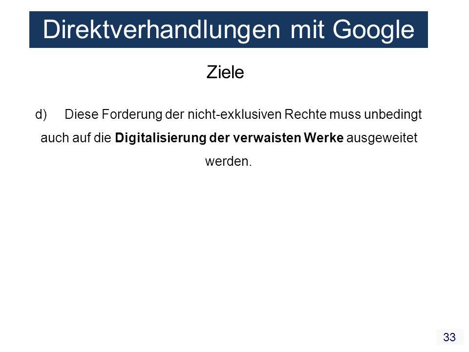 33 Direktverhandlungen mit Google Ziele d) Diese Forderung der nicht-exklusiven Rechte muss unbedingt auch auf die Digitalisierung der verwaisten Werke ausgeweitet werden.