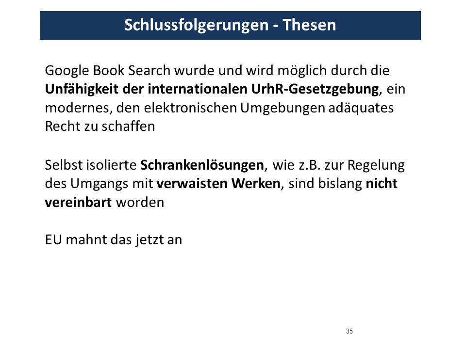 35 Schlussfolgerungen - Thesen Google Book Search wurde und wird möglich durch die Unfähigkeit der internationalen UrhR-Gesetzgebung, ein modernes, den elektronischen Umgebungen adäquates Recht zu schaffen Selbst isolierte Schrankenlösungen, wie z.B.