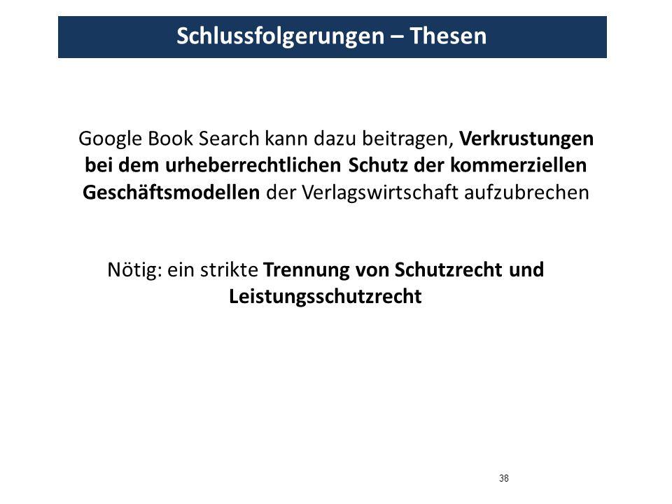 38 Schlussfolgerungen – Thesen Google Book Search kann dazu beitragen, Verkrustungen bei dem urheberrechtlichen Schutz der kommerziellen Geschäftsmodellen der Verlagswirtschaft aufzubrechen Nötig: ein strikte Trennung von Schutzrecht und Leistungsschutzrecht