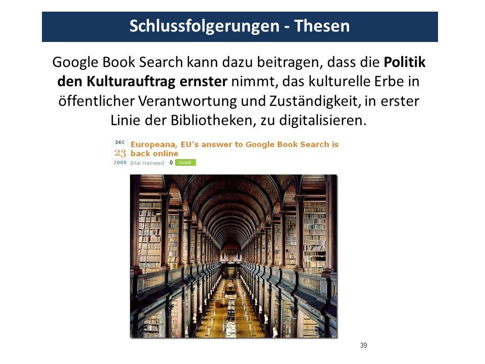 39 Schlussfolgerungen - Thesen Google Book Search kann dazu beitragen, dass die Politik den Kulturauftrag ernster nimmt, das kulturelle Erbe in öffentlicher Verantwortung und Zuständigkeit, in erster Linie der Bibliotheken, zu digitalisieren.