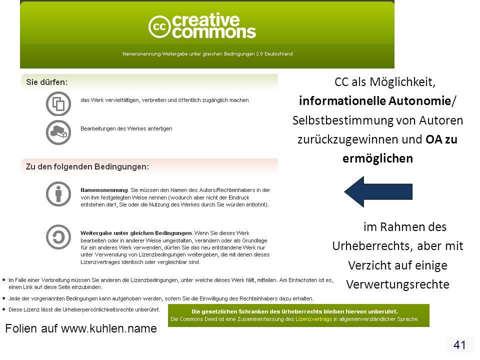 41 CC als Möglichkeit, informationelle Autonomie/ Selbstbestimmung von Autoren zurückzugewinnen und OA zu ermöglichen im Rahmen des Urheberrechts, aber mit Verzicht auf einige Verwertungsrechte Folien auf www.kuhlen.name