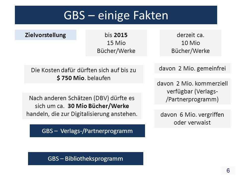 6 GBS – einige Fakten Zielvorstellungbis 2015 15 Mio Bücher/Werke derzeit ca. 10 Mio Bücher/Werke Nach anderen Schätzen (DBV) dürfte es sich um ca. 30