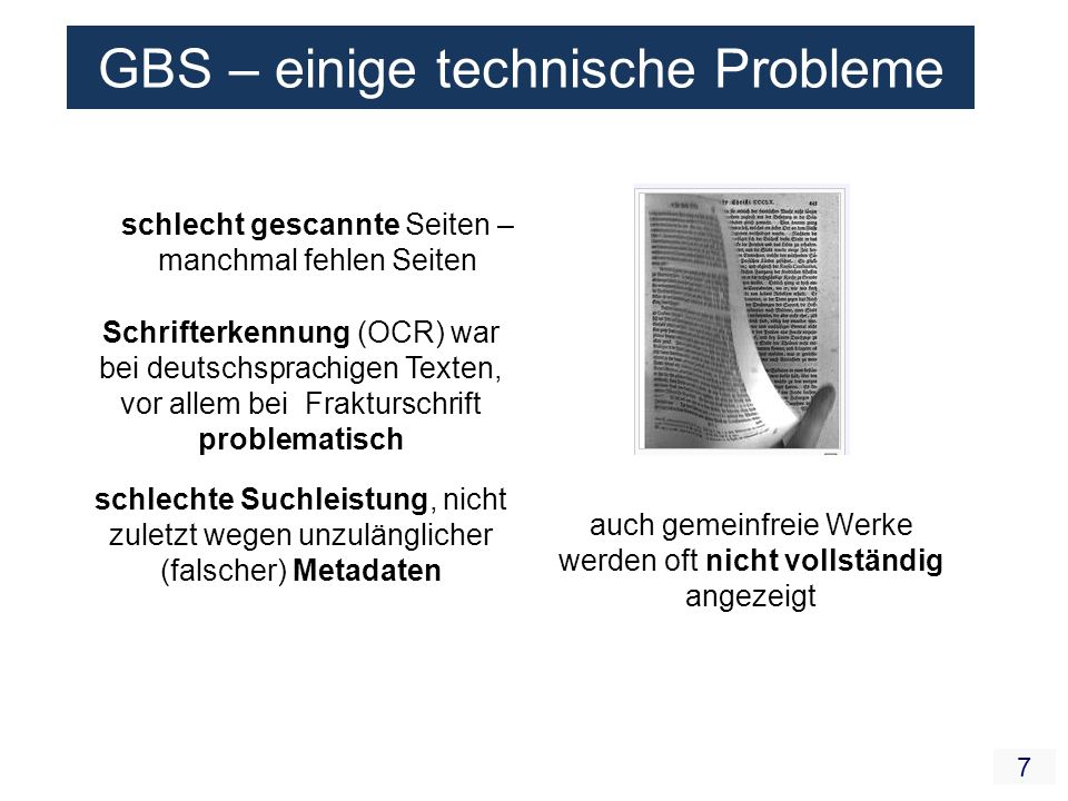 7 Schrifterkennung (OCR) war bei deutschsprachigen Texten, vor allem bei Frakturschrift problematisch schlecht gescannte Seiten – manchmal fehlen Seiten schlechte Suchleistung, nicht zuletzt wegen unzulänglicher (falscher) Metadaten auch gemeinfreie Werke werden oft nicht vollständig angezeigt GBS – einige technische Probleme
