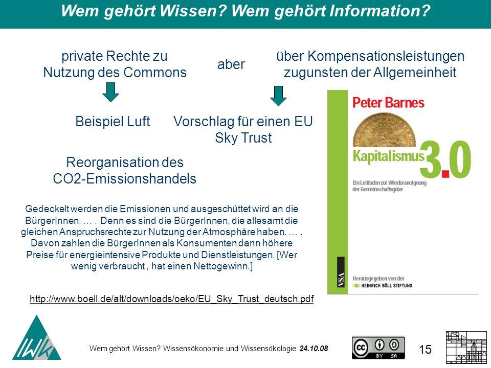 Wem gehört Wissen? Wissensökonomie und Wissensökologie 24.10.08 15 Wem gehört Wissen? Wem gehört Information? private Rechte zu Nutzung des Commons ab