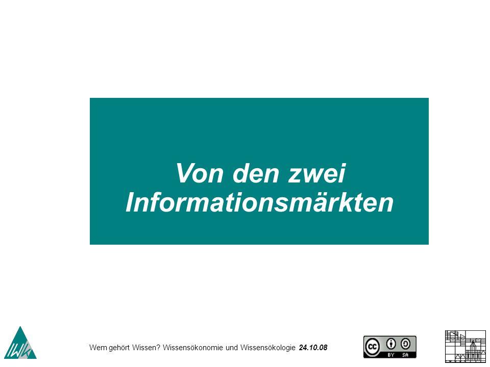 Wem gehört Wissen? Wissensökonomie und Wissensökologie 24.10.08 Von den zwei Informationsmärkten