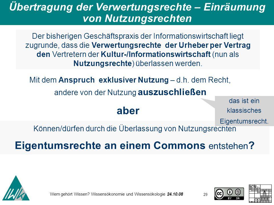 29 Wem gehört Wissen? Wissensökonomie und Wissensökologie 24.10.08 Übertragung der Verwertungsrechte – Einräumung von Nutzungsrechten Der bisherigen G