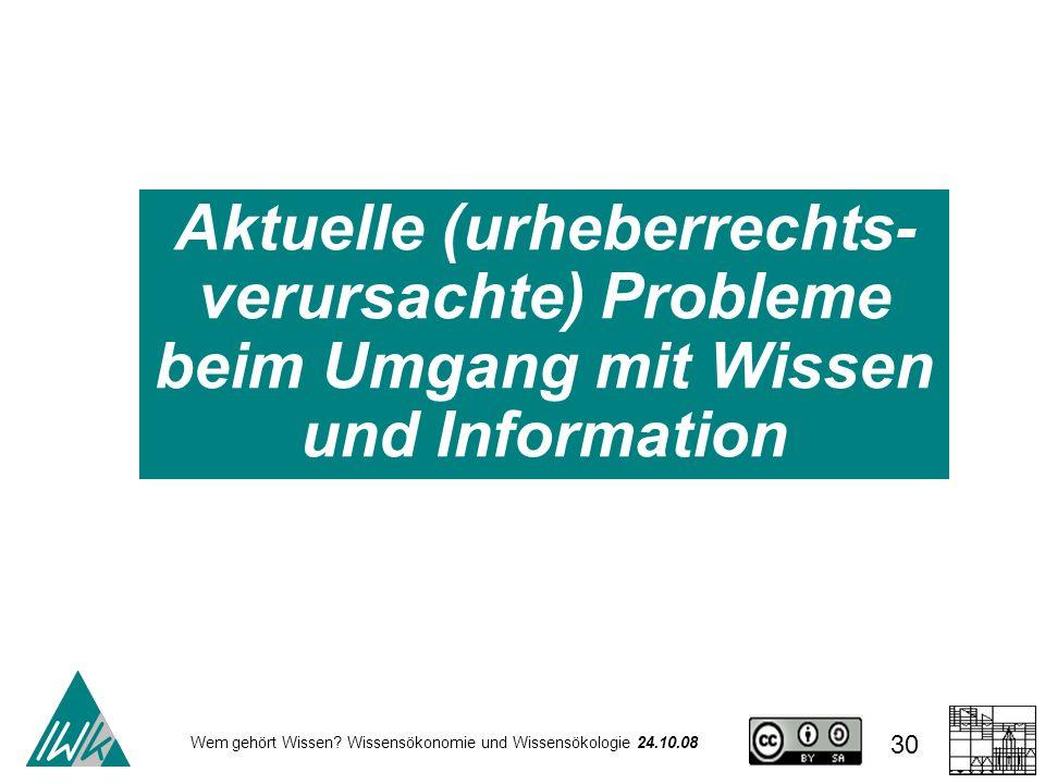 Wem gehört Wissen? Wissensökonomie und Wissensökologie 24.10.08 30 Aktuelle (urheberrechts- verursachte) Probleme beim Umgang mit Wissen und Informati