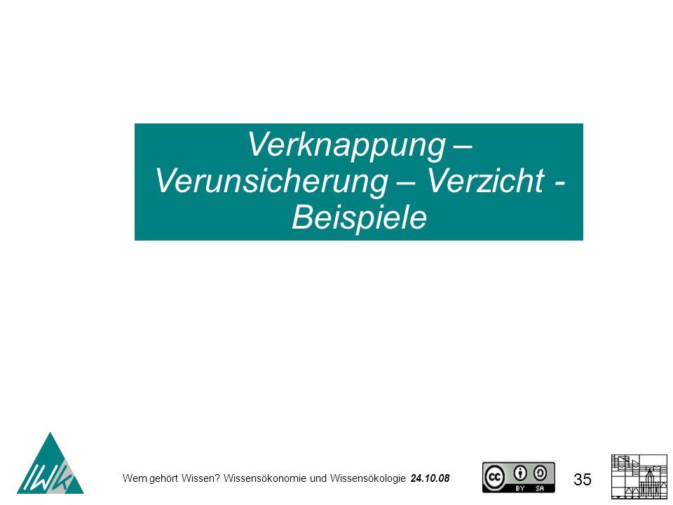 Wem gehört Wissen? Wissensökonomie und Wissensökologie 24.10.08 35 Verknappung – Verunsicherung – Verzicht - Beispiele