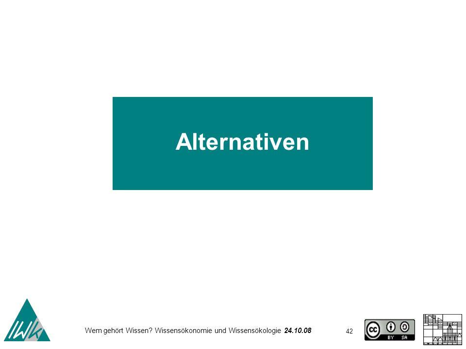 42 Wem gehört Wissen? Wissensökonomie und Wissensökologie 24.10.08 Alternativen