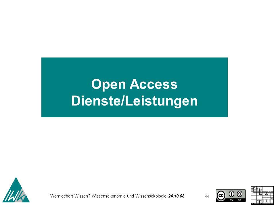 44 Wem gehört Wissen? Wissensökonomie und Wissensökologie 24.10.08 Open Access Dienste/Leistungen