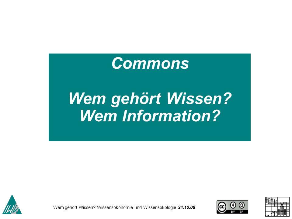Wem gehört Wissen? Wissensökonomie und Wissensökologie 24.10.08 Commons Wem gehört Wissen? Wem Information?