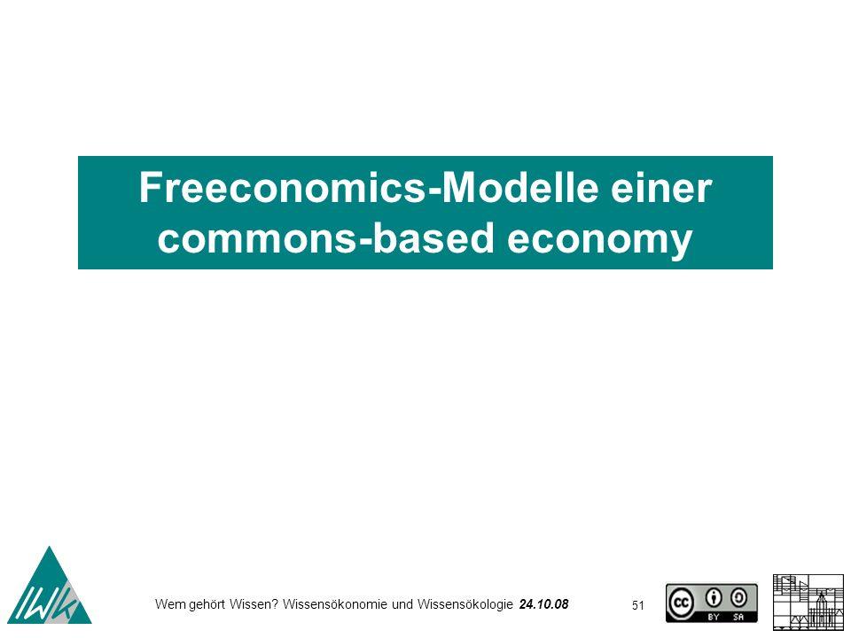 51 Wem gehört Wissen? Wissensökonomie und Wissensökologie 24.10.08 Freeconomics-Modelle einer commons-based economy