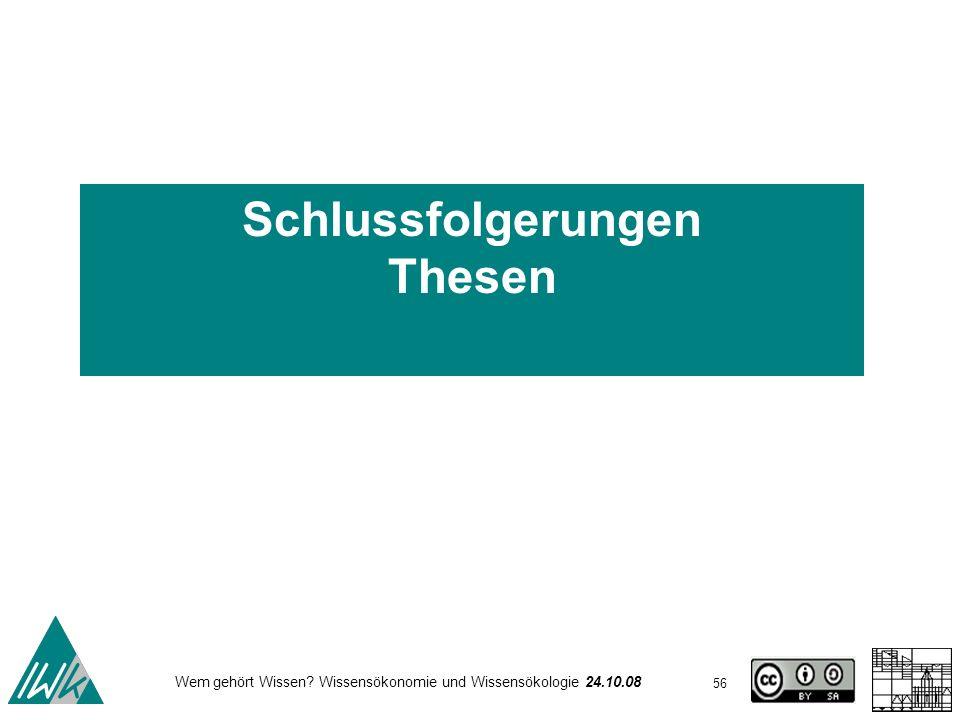 56 Wem gehört Wissen? Wissensökonomie und Wissensökologie 24.10.08 Schlussfolgerungen Thesen