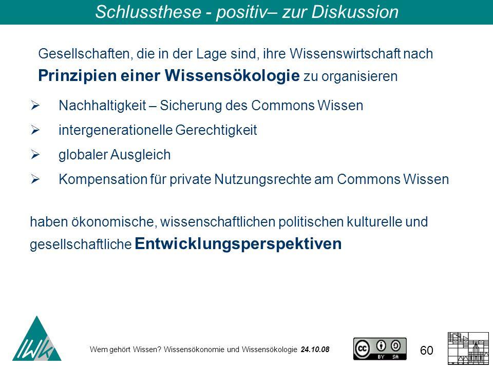 Wem gehört Wissen? Wissensökonomie und Wissensökologie 24.10.08 60 Schlussthese - positiv– zur Diskussion Gesellschaften, die in der Lage sind, ihre W