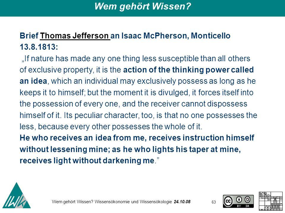 63 Wem gehört Wissen? Wissensökonomie und Wissensökologie 24.10.08 Wem gehört Wissen? Brief Thomas Jefferson an Isaac McPherson, Monticello 13.8.1813: