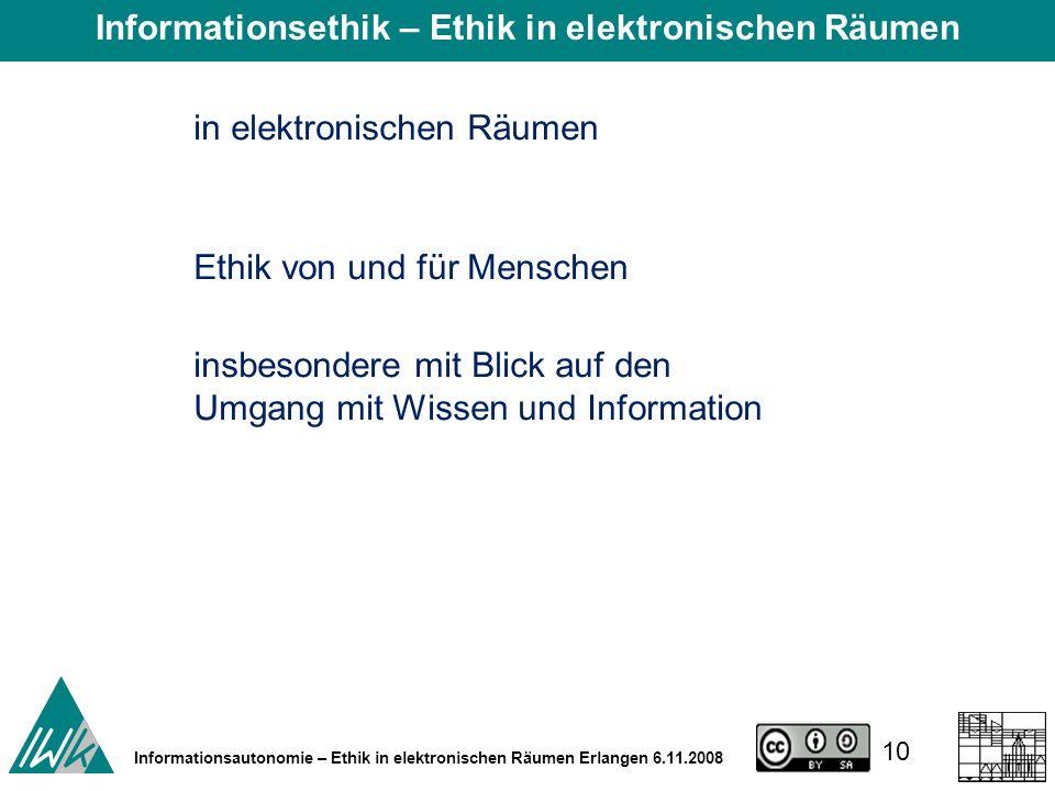 10 Informationsautonomie – Ethik in elektronischen Räumen Erlangen 6.11.2008 Ethik von und für Menschen in elektronischen Räumen insbesondere mit Blick auf den Umgang mit Wissen und Information Informationsethik – Ethik in elektronischen Räumen