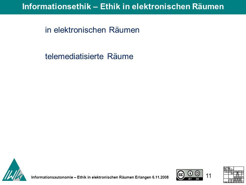 11 Informationsautonomie – Ethik in elektronischen Räumen Erlangen 6.11.2008 telemediatisierte Räume Informationsethik – Ethik in elektronischen Räumen in elektronischen Räumen