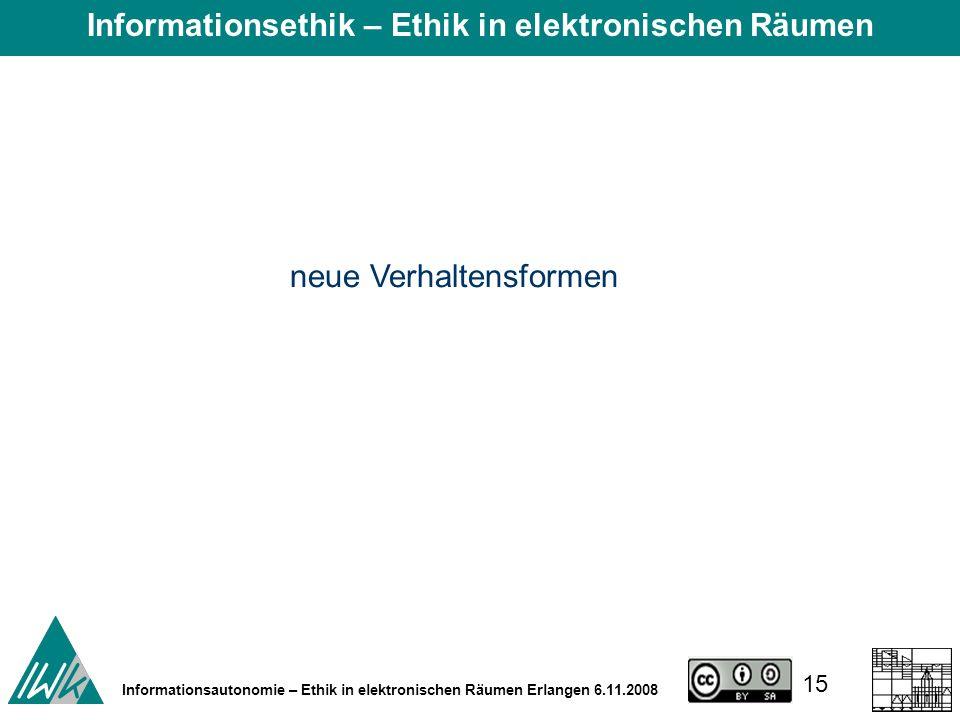 15 Informationsautonomie – Ethik in elektronischen Räumen Erlangen 6.11.2008 neue Verhaltensformen Informationsethik – Ethik in elektronischen Räumen