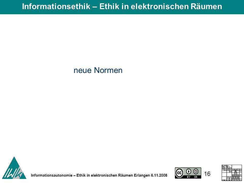 16 Informationsautonomie – Ethik in elektronischen Räumen Erlangen 6.11.2008 neue Normen Informationsethik – Ethik in elektronischen Räumen