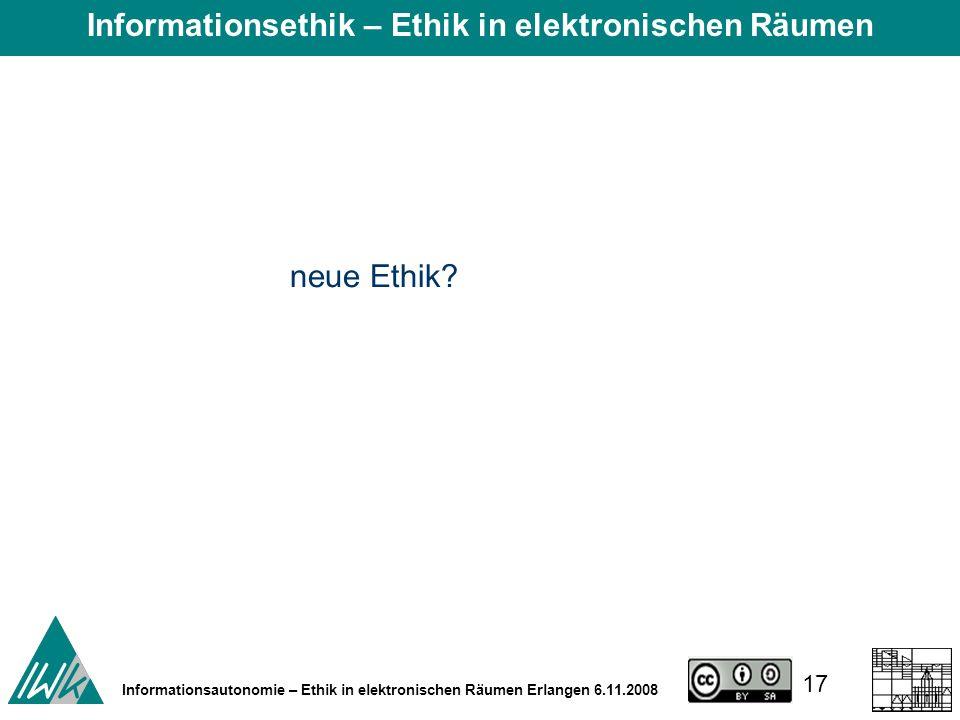 17 Informationsautonomie – Ethik in elektronischen Räumen Erlangen 6.11.2008 neue Ethik.