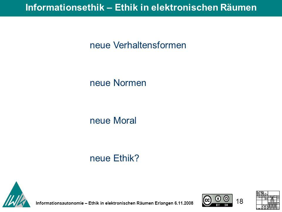 18 Informationsautonomie – Ethik in elektronischen Räumen Erlangen 6.11.2008 neue Verhaltensformen neue Normen neue Moral neue Ethik.