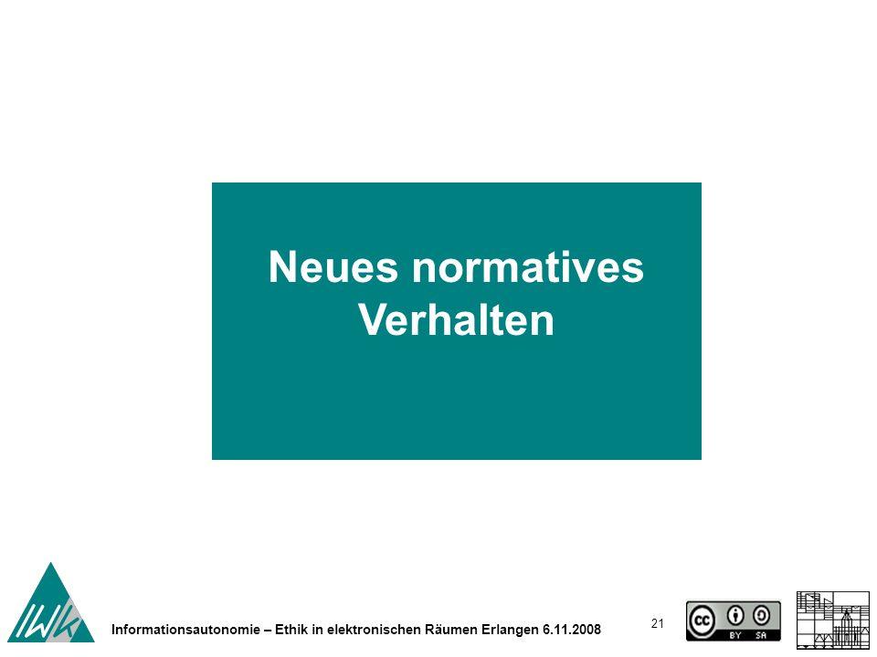 21 Informationsautonomie – Ethik in elektronischen Räumen Erlangen 6.11.2008 Neues normatives Verhalten