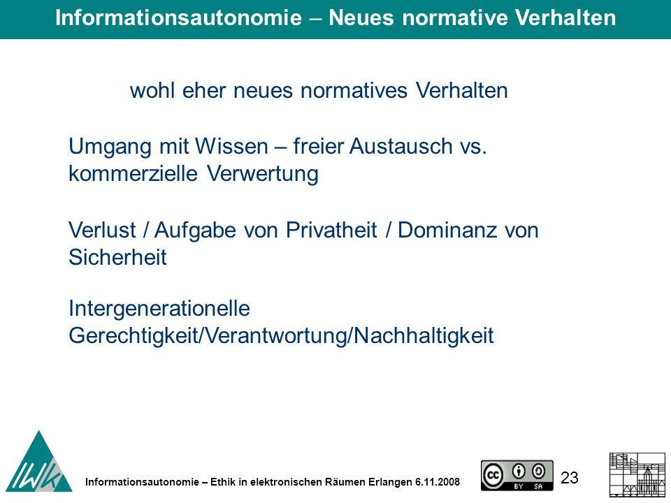 23 Informationsautonomie – Ethik in elektronischen Räumen Erlangen 6.11.2008 wohl eher neues normatives Verhalten Umgang mit Wissen – freier Austausch vs.