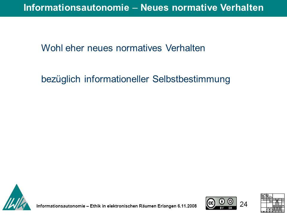 24 Informationsautonomie – Ethik in elektronischen Räumen Erlangen 6.11.2008 Wohl eher neues normatives Verhalten bezüglich informationeller Selbstbestimmung Informationsautonomie – Neues normative Verhalten