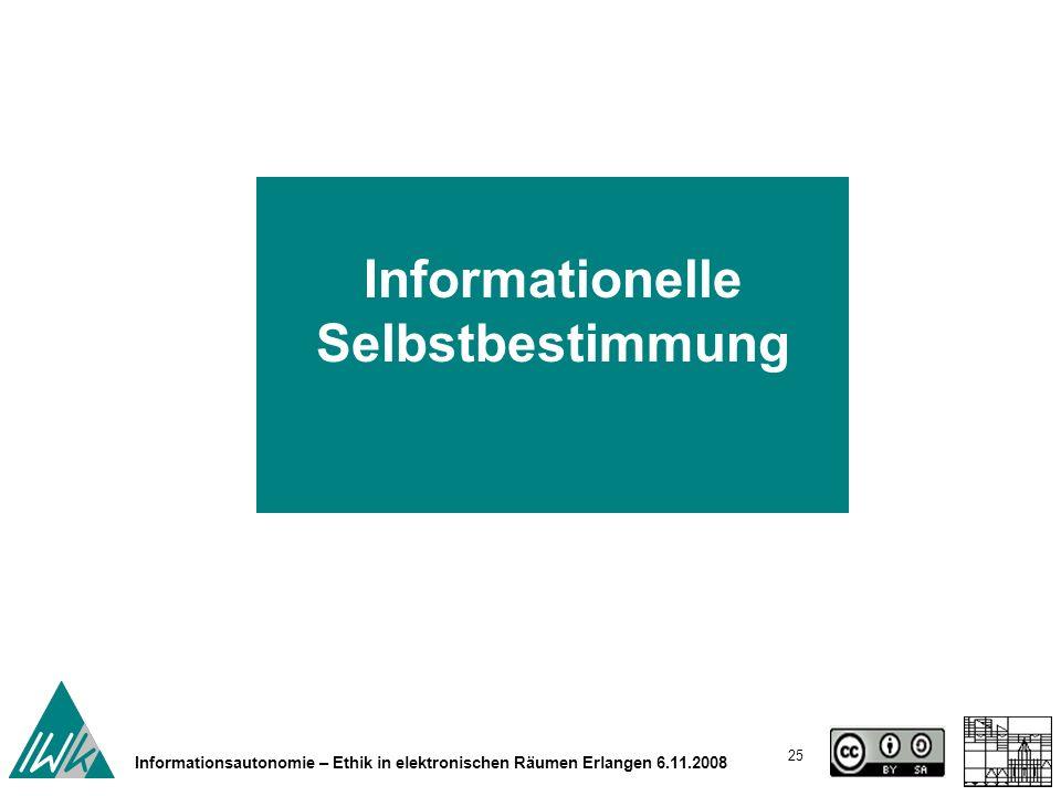 25 Informationsautonomie – Ethik in elektronischen Räumen Erlangen 6.11.2008 Informationelle Selbstbestimmung