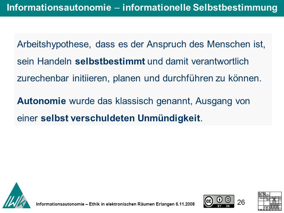 26 Informationsautonomie – Ethik in elektronischen Räumen Erlangen 6.11.2008 Arbeitshypothese, dass es der Anspruch des Menschen ist, sein Handeln selbstbestimmt und damit verantwortlich zurechenbar initiieren, planen und durchführen zu können.