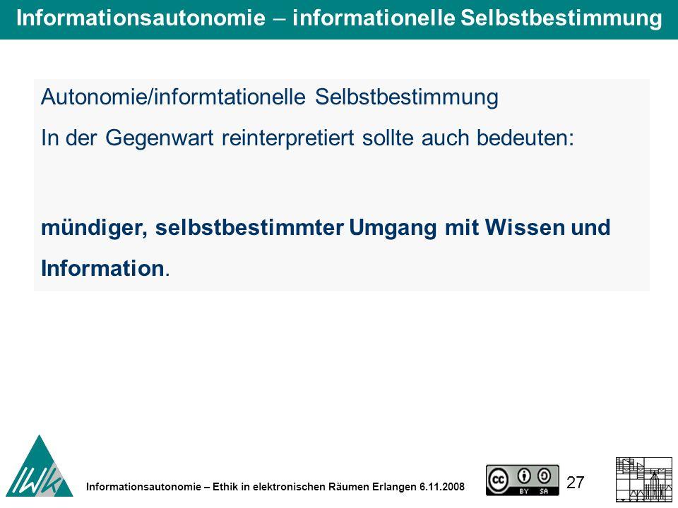 27 Informationsautonomie – Ethik in elektronischen Räumen Erlangen 6.11.2008 Autonomie/informtationelle Selbstbestimmung In der Gegenwart reinterpretiert sollte auch bedeuten: mündiger, selbstbestimmter Umgang mit Wissen und Information.