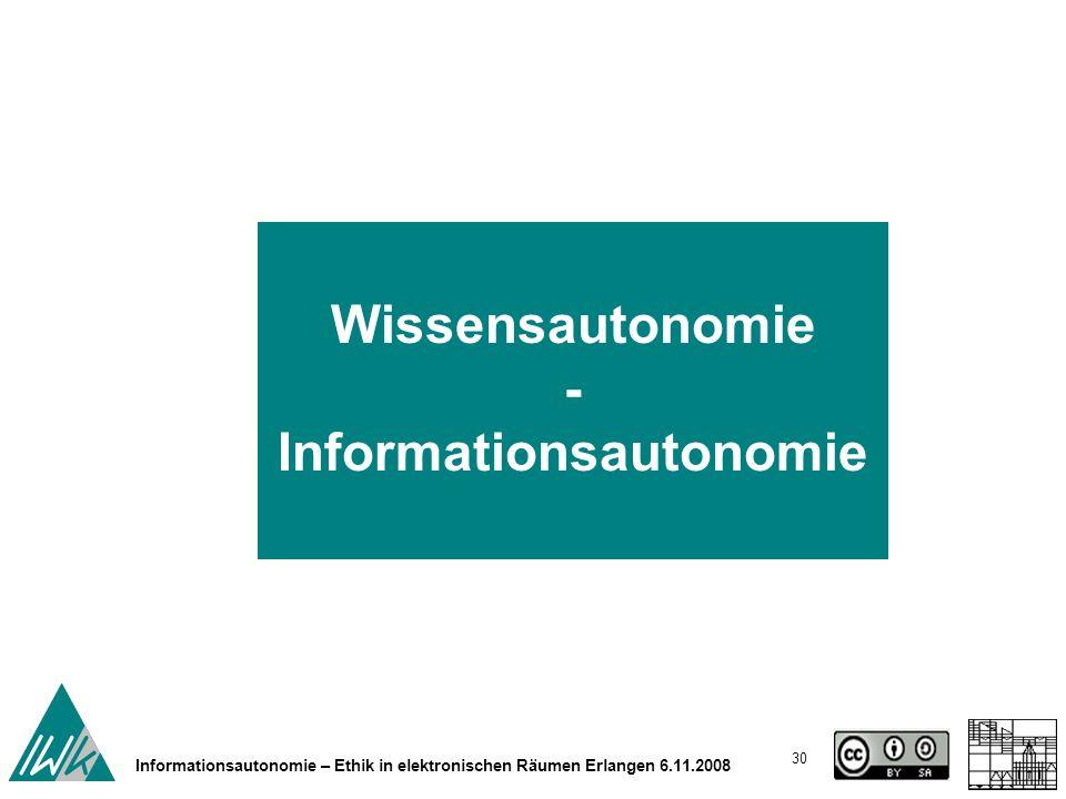 30 Informationsautonomie – Ethik in elektronischen Räumen Erlangen 6.11.2008 Wissensautonomie - Informationsautonomie