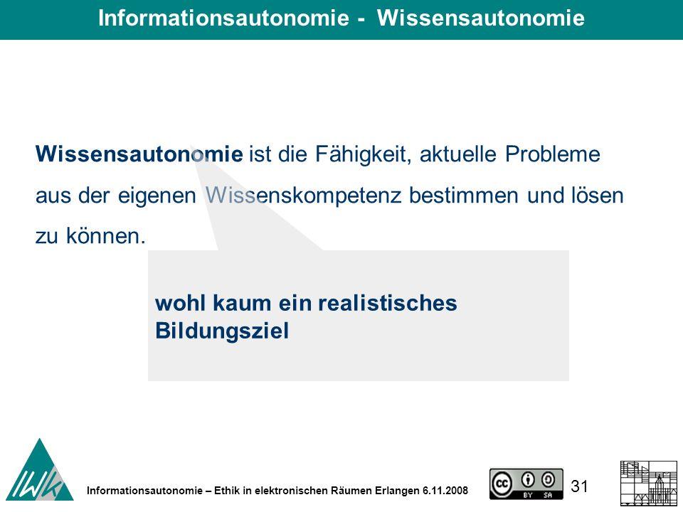 31 Informationsautonomie – Ethik in elektronischen Räumen Erlangen 6.11.2008 Wissensautonomie ist die Fähigkeit, aktuelle Probleme aus der eigenen Wissenskompetenz bestimmen und lösen zu können.