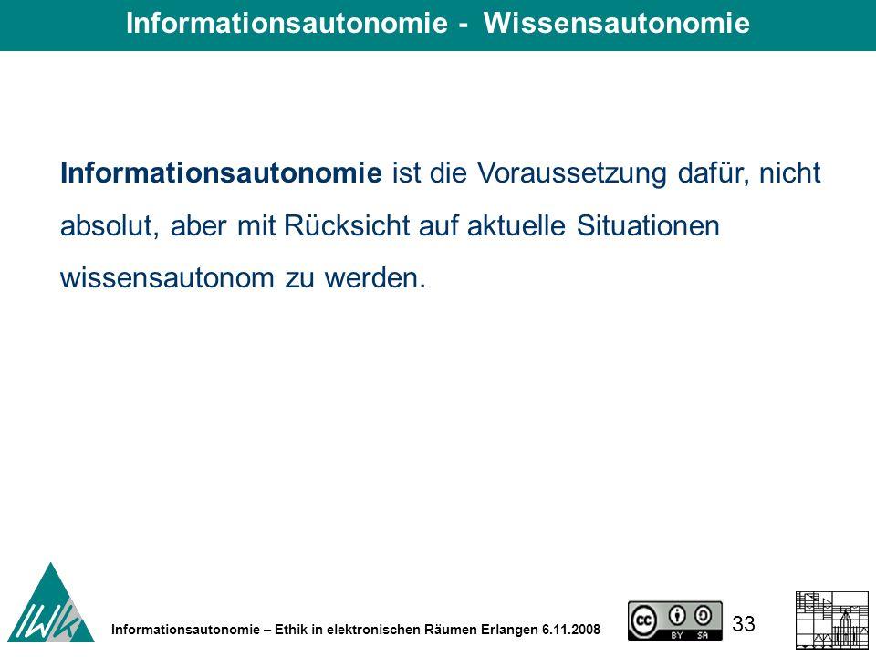 33 Informationsautonomie – Ethik in elektronischen Räumen Erlangen 6.11.2008 Informationsautonomie ist die Voraussetzung dafür, nicht absolut, aber mit Rücksicht auf aktuelle Situationen wissensautonom zu werden.
