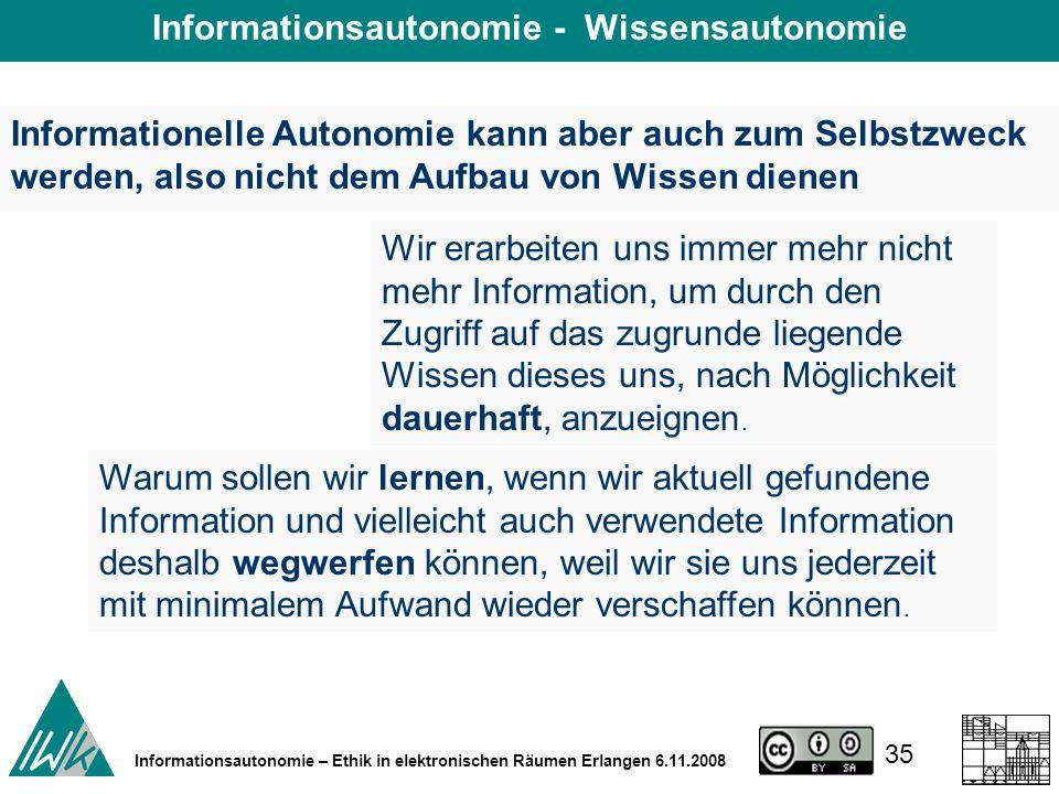 35 Informationsautonomie – Ethik in elektronischen Räumen Erlangen 6.11.2008 Wir erarbeiten uns immer mehr nicht mehr Information, um durch den Zugriff auf das zugrunde liegende Wissen dieses uns, nach Möglichkeit dauerhaft, anzueignen.