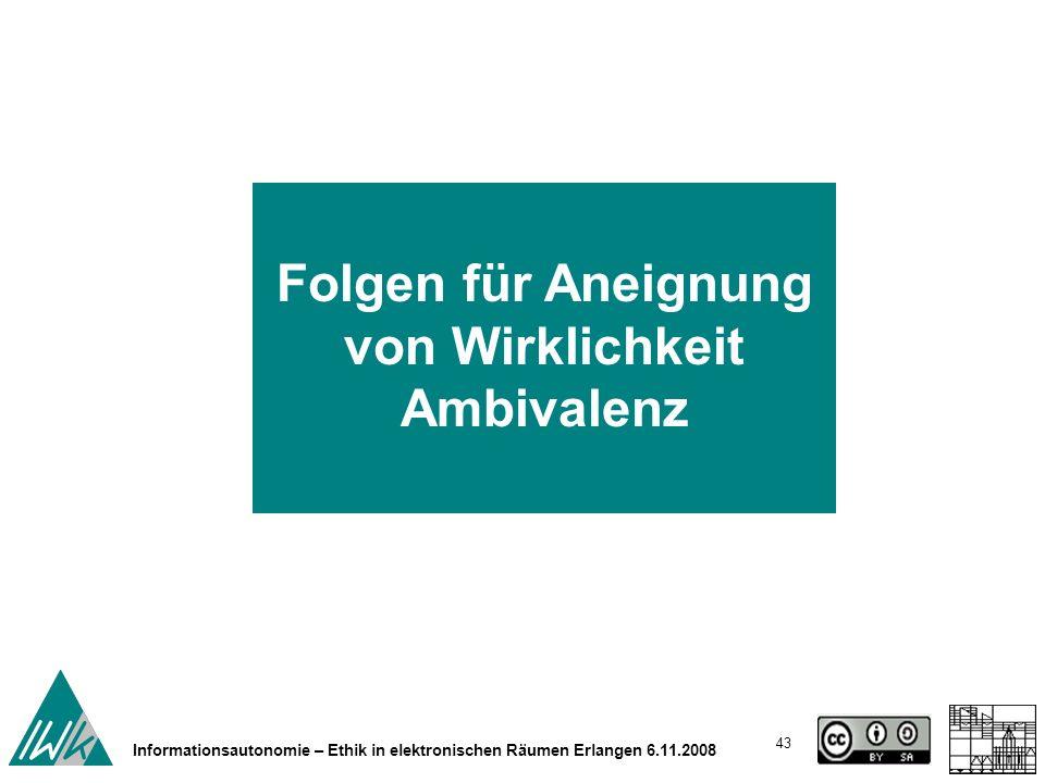 43 Informationsautonomie – Ethik in elektronischen Räumen Erlangen 6.11.2008 Folgen für Aneignung von Wirklichkeit Ambivalenz
