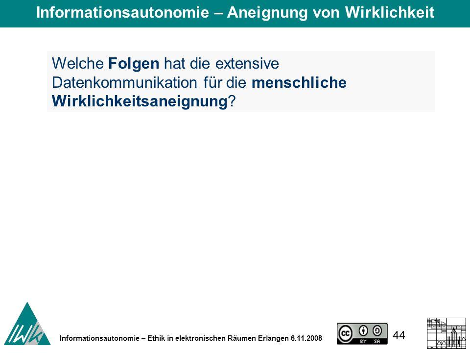44 Informationsautonomie – Ethik in elektronischen Räumen Erlangen 6.11.2008 Welche Folgen hat die extensive Datenkommunikation für die menschliche Wirklichkeitsaneignung.