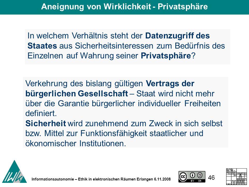 46 Informationsautonomie – Ethik in elektronischen Räumen Erlangen 6.11.2008 In welchem Verhältnis steht der Datenzugriff des Staates aus Sicherheitsinteressen zum Bedürfnis des Einzelnen auf Wahrung seiner Privatsphäre.