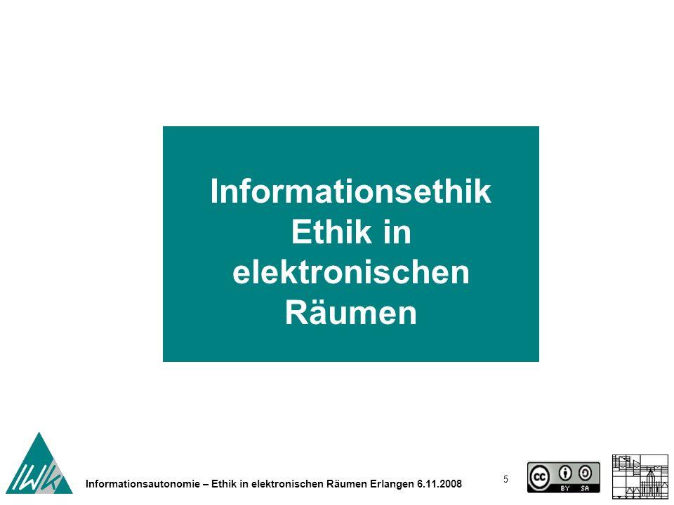 5 Informationsautonomie – Ethik in elektronischen Räumen Erlangen 6.11.2008 Informationsethik Ethik in elektronischen Räumen